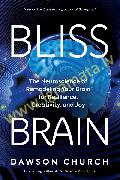 Bliss Brain : The Neuroscience of Remodeling Your Brain for Resilience, Creativity, and Joy