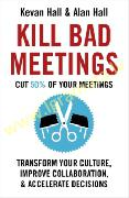 Kill Bad Meetings : Cut 50% of your meetings to transform your culture, improve collaboration, and a