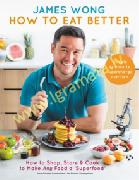 How to Eat Better : How to Shop, Store & Cook to Make Any Food a Superfood